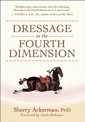 Dressage in the Fourth Dimension By Ackerman, Sherry, Ph.D./ Kohanov, Linda (FRW)